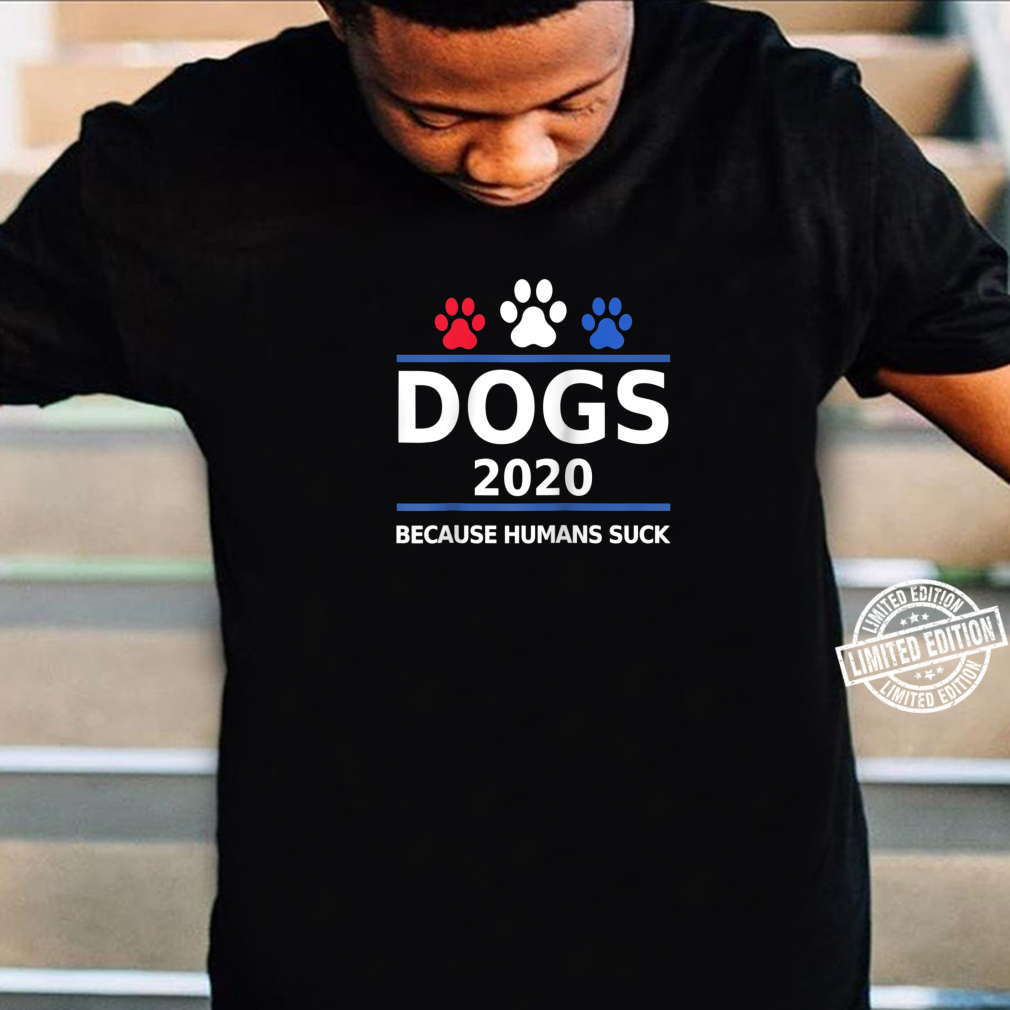 Dogs 2020 Because Humans Suck Political Election Shirt